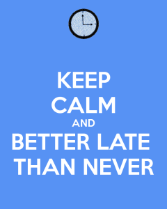keep-calm-and-better-late-than-never